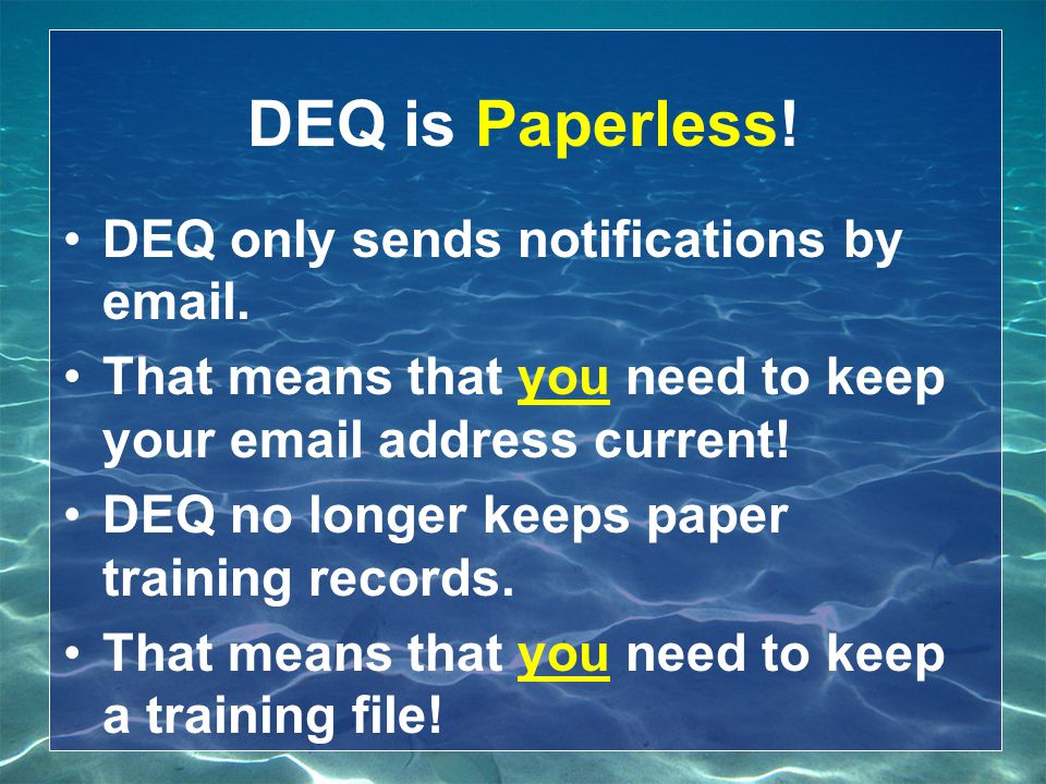DEQ is Paperless! DEQ only sends notifications by email. That means that you need to keep your email address current! DEQ no longer keeps paper traini