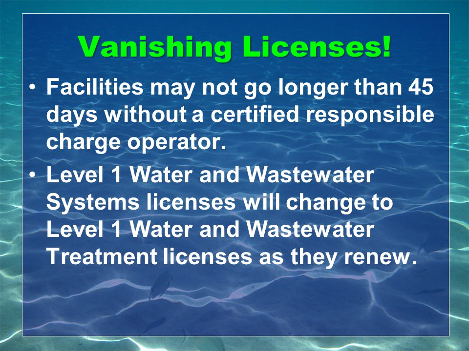 Vanishing Licenses! Facilities may not go longer than 45 days without a certified responsible charge operator. Level 1 Water and Wastewater Systems li