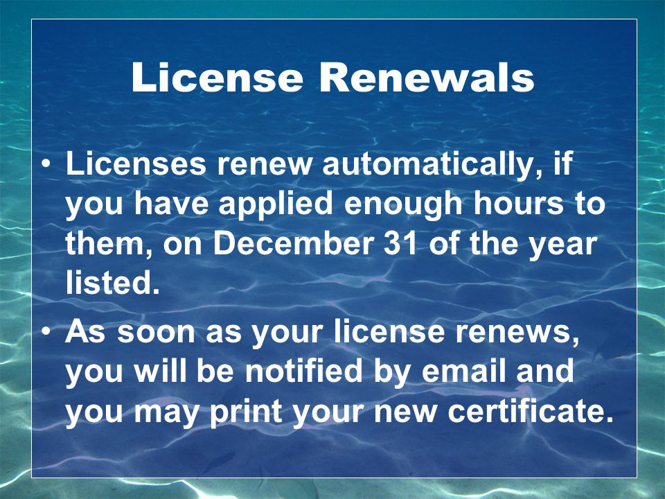 License Renewals Licenses renew automatically, if you have applied enough hours to them, on December 31 of the year listed. As soon as your license re