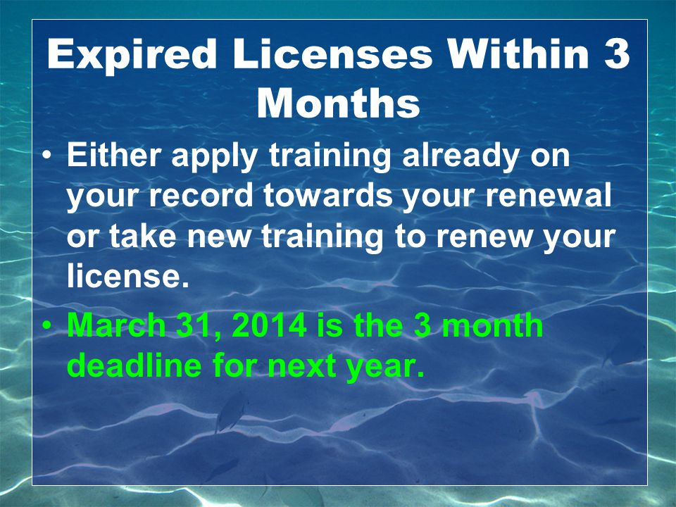 Expired Licenses Within 3 Months Either apply training already on your record towards your renewal or take new training to renew your license. March 3