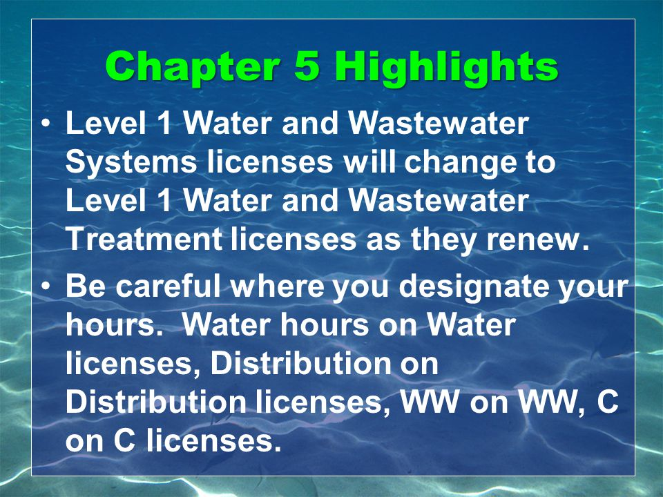 Chapter 5 Highlights Level 1 Water and Wastewater Systems licenses will change to Level 1 Water and Wastewater Treatment licenses as they renew. Be ca