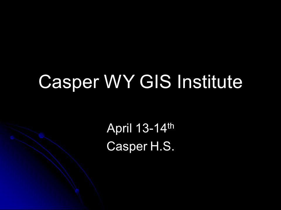 Casper WY GIS Institute April 13-14 th Casper H.S.
