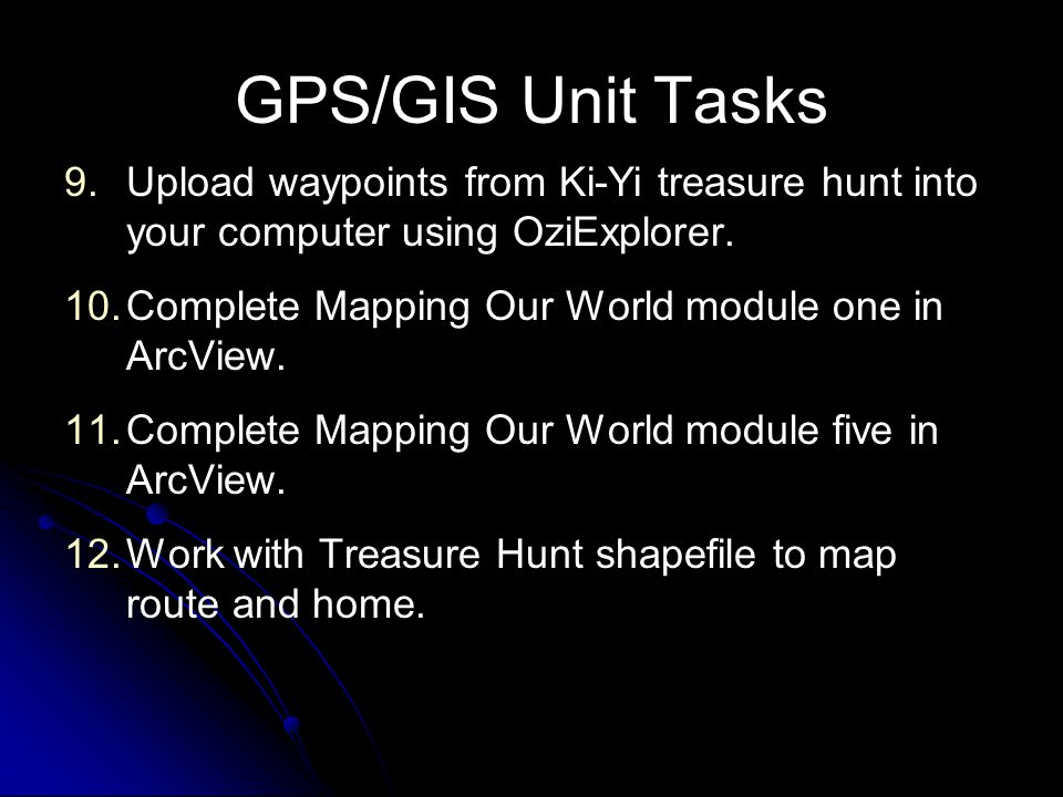 GPS/GIS Unit Tasks 9. 9.Upload waypoints from Ki-Yi treasure hunt into your computer using OziExplorer. 10. 10.Complete Mapping Our World module one i