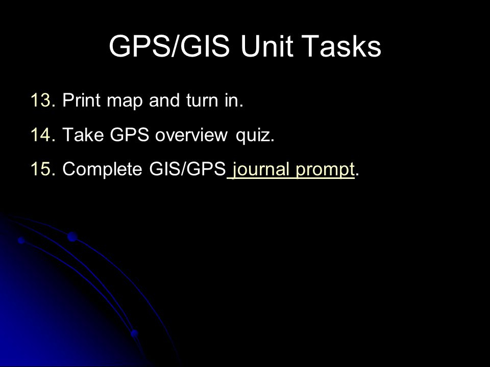 GPS/GIS Unit Tasks 13. 13.Print map and turn in. 14. 14.Take GPS overview quiz. 15. 15.Complete GIS/GPS journal prompt. journal prompt