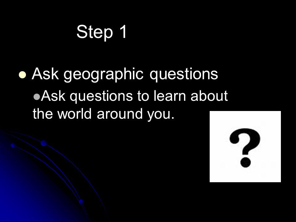 Step 1 Ask geographic questions Ask questions to learn about the world around you.