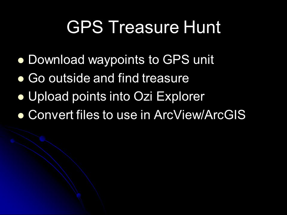 GPS Treasure Hunt Download waypoints to GPS unit Go outside and find treasure Upload points into Ozi Explorer Convert files to use in ArcView/ArcGIS