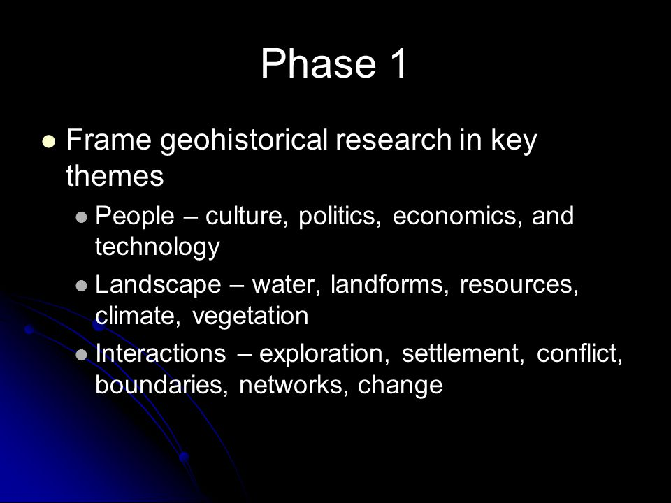 Phase 1 Frame geohistorical research in key themes People – culture, politics, economics, and technology Landscape – water, landforms, resources, clim