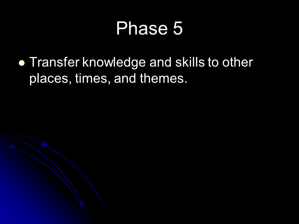 Phase 5 Transfer knowledge and skills to other places, times, and themes.