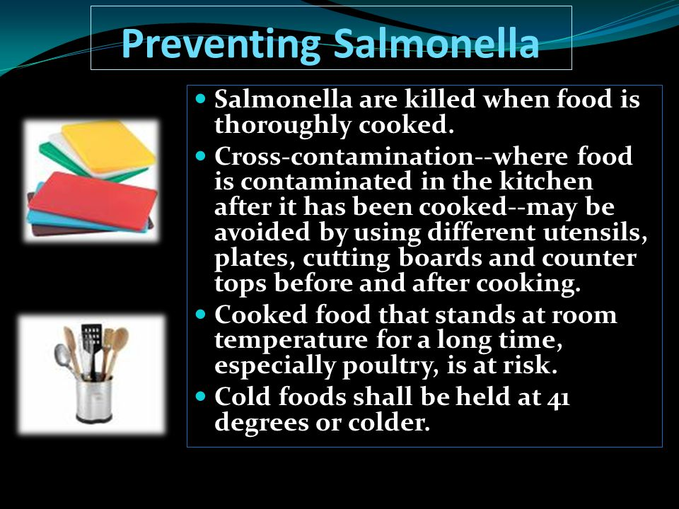 Preventing Salmonella Salmonella are killed when food is thoroughly cooked. Cross-contamination--where food is contaminated in the kitchen after it ha