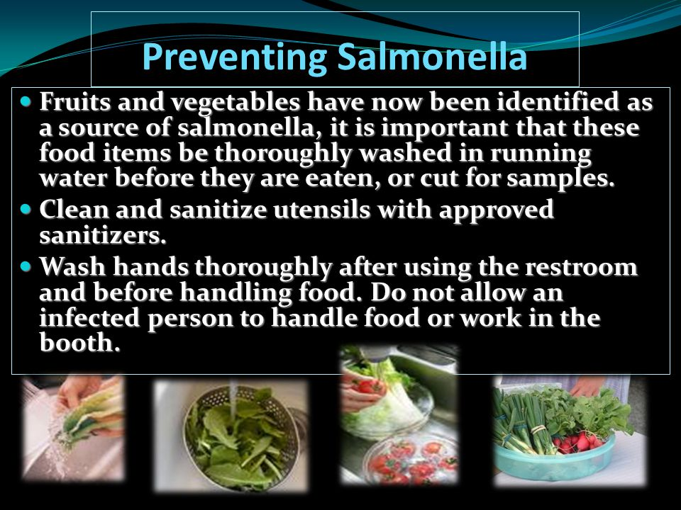 Preventing Salmonella Fruits and vegetables have now been identified as a source of salmonella, it is important that these food items be thoroughly wa