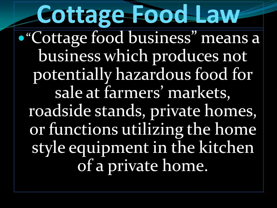 "Cottage Food Law "" Cottage food business"" means a business which produces not potentially hazardous food for sale at farmers' markets, roadside stands"