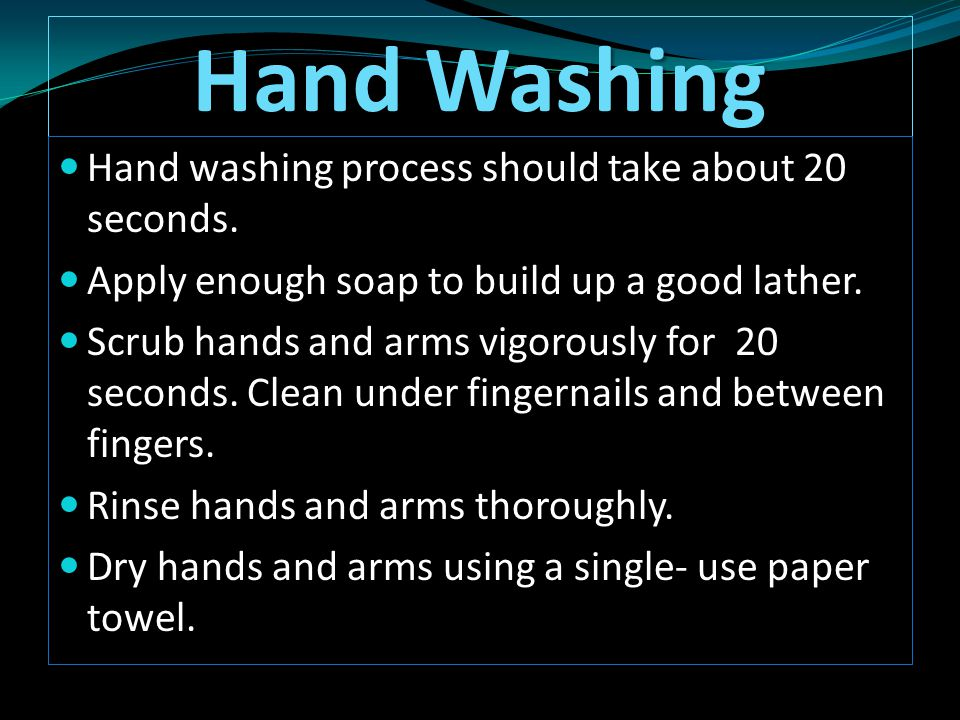 Hand Washing Hand washing process should take about 20 seconds. Hand washing process should take about 20 seconds. Apply enough soap to build up a goo