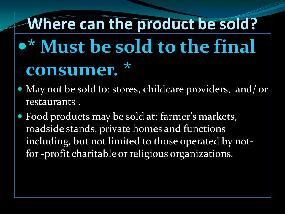Where can the product be sold? * Must be sold to the final consumer. * May not be sold to: stores, childcare providers, and/ or restaurants. Food prod