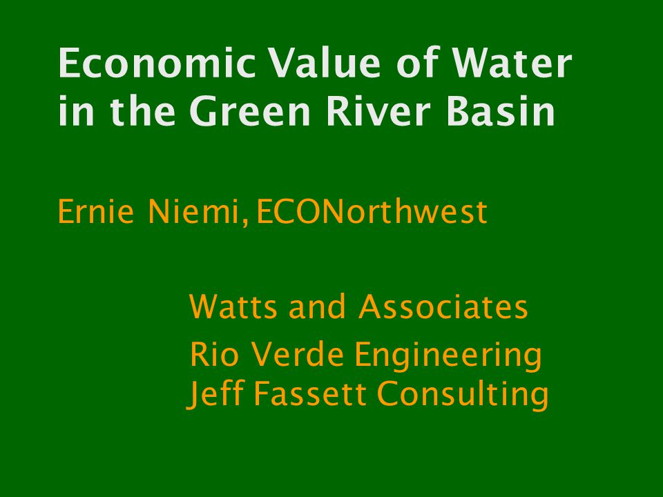 Economic Value of Water in the Green River Basin Ernie Niemi,ECONorthwest Watts and Associates Rio Verde Engineering Jeff Fassett Consulting