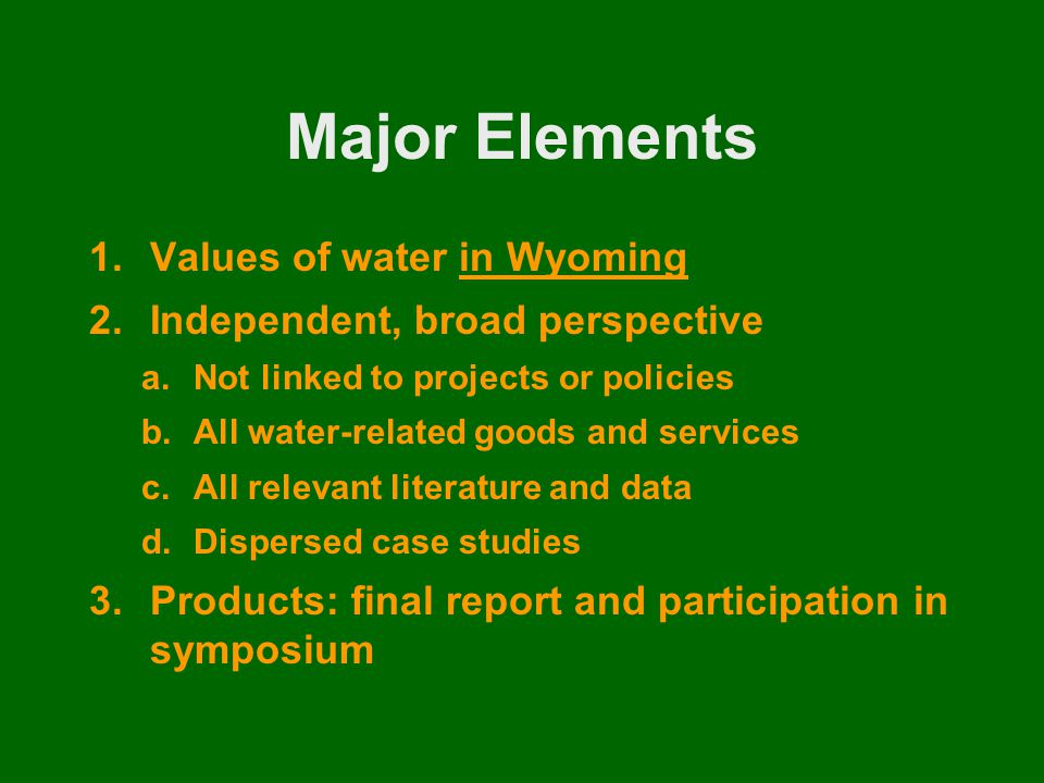 Major Elements 1.Values of water in Wyoming 2.Independent, broad perspective a.Not linked to projects or policies b.All water-related goods and services c.All relevant literature and data d.Dispersed case studies 3.Products: final report and participation in symposium