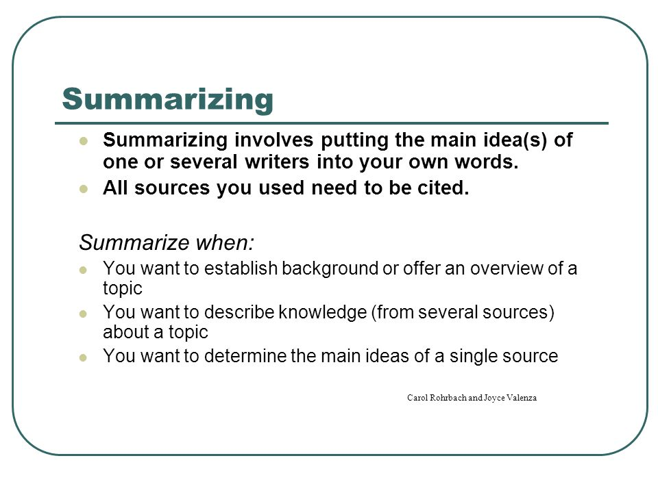 Summarizing Summarizing involves putting the main idea(s) of one or several writers into your own words.