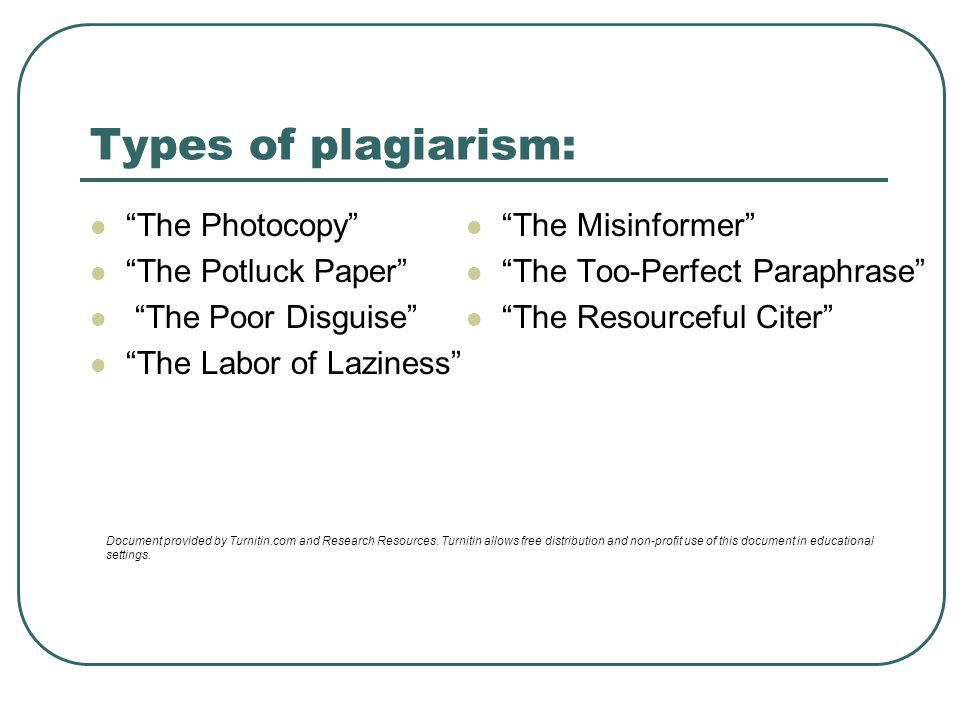 Types of plagiarism: The Photocopy The Potluck Paper The Poor Disguise The Labor of Laziness The Misinformer The Too-Perfect Paraphrase The Resourceful Citer Document provided by Turnitin.com and Research Resources.