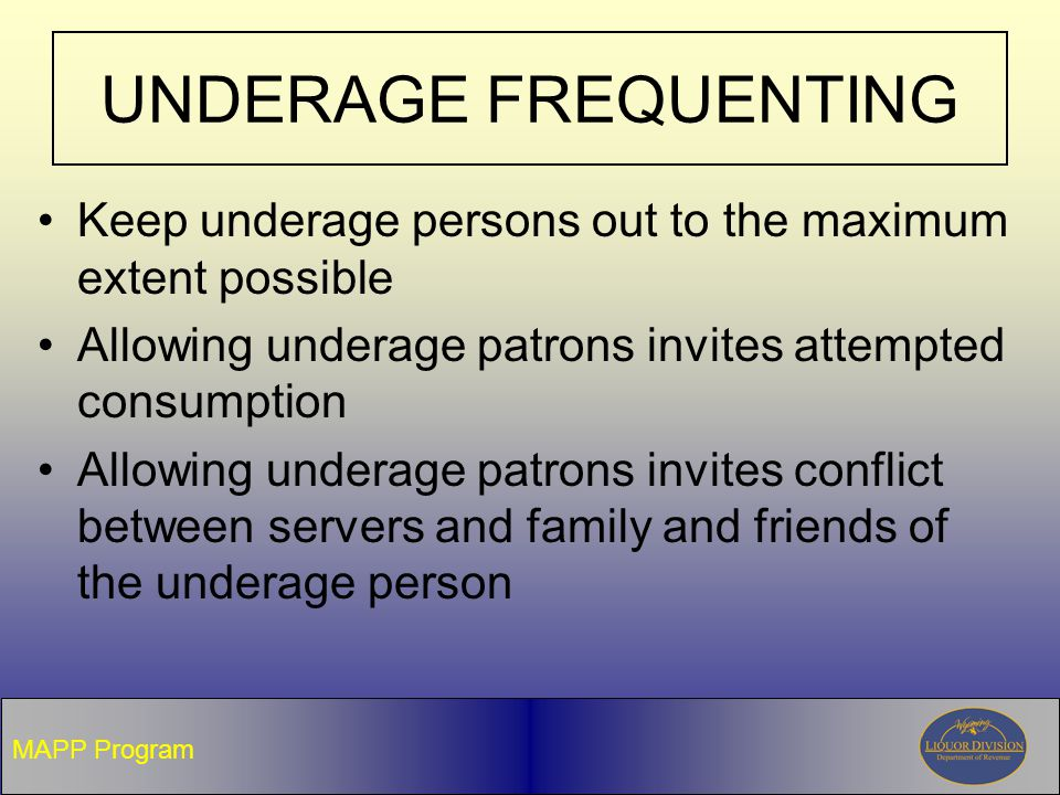 UNDERAGE FREQUENTING Keep underage persons out to the maximum extent possible Allowing underage patrons invites attempted consumption Allowing underage patrons invites conflict between servers and family and friends of the underage person MAPP Program