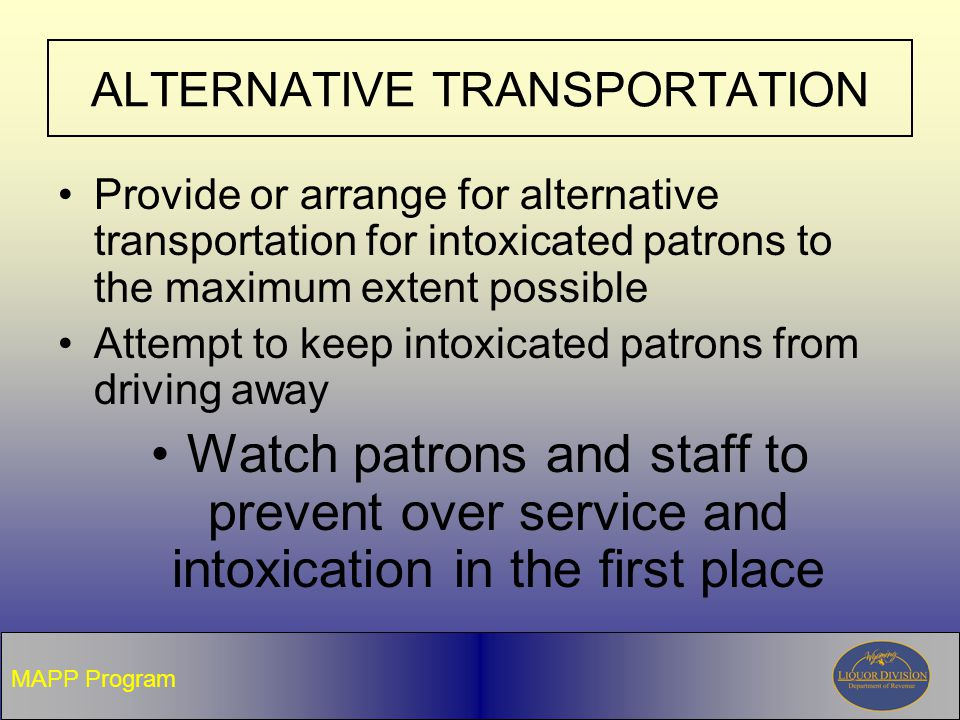 ALTERNATIVE TRANSPORTATION Provide or arrange for alternative transportation for intoxicated patrons to the maximum extent possible Attempt to keep intoxicated patrons from driving away Watch patrons and staff to prevent over service and intoxication in the first place MAPP Program