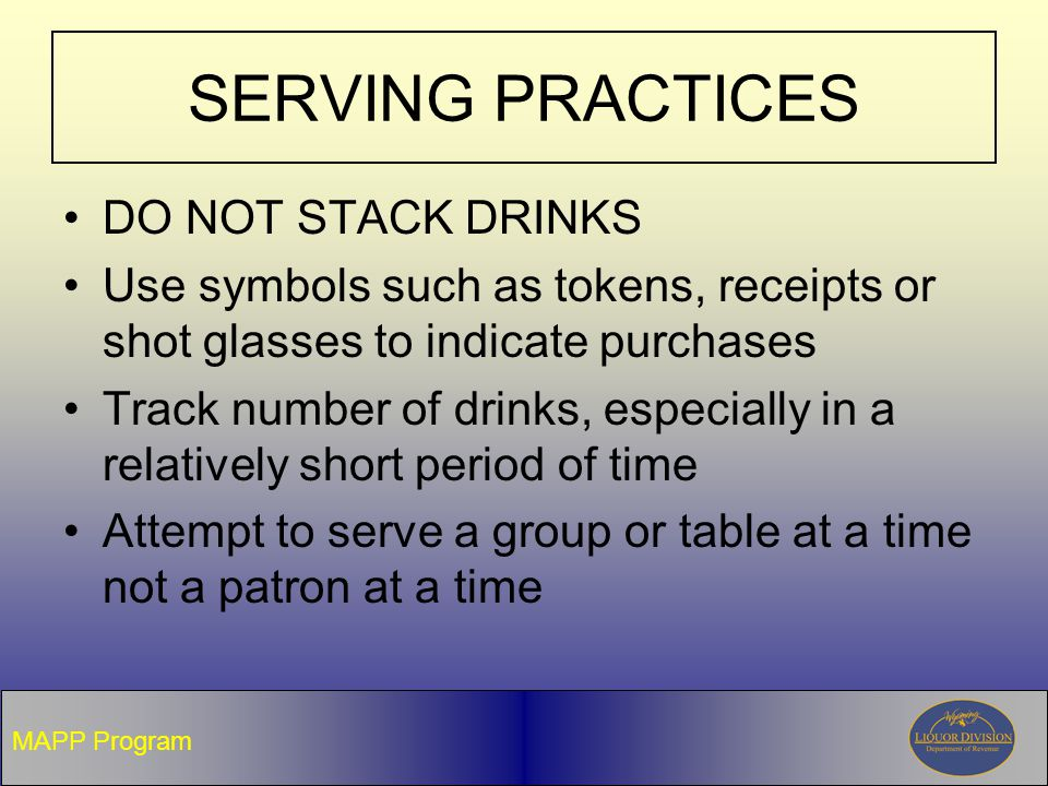 SERVING PRACTICES DO NOT STACK DRINKS Use symbols such as tokens, receipts or shot glasses to indicate purchases Track number of drinks, especially in a relatively short period of time Attempt to serve a group or table at a time not a patron at a time MAPP Program