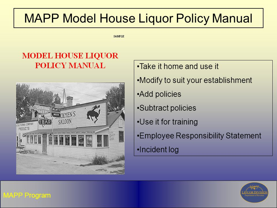 MAPP Model House Liquor Policy Manual MAPP Program Take it home and use it Modify to suit your establishment Add policies Subtract policies Use it for training Employee Responsibility Statement Incident log