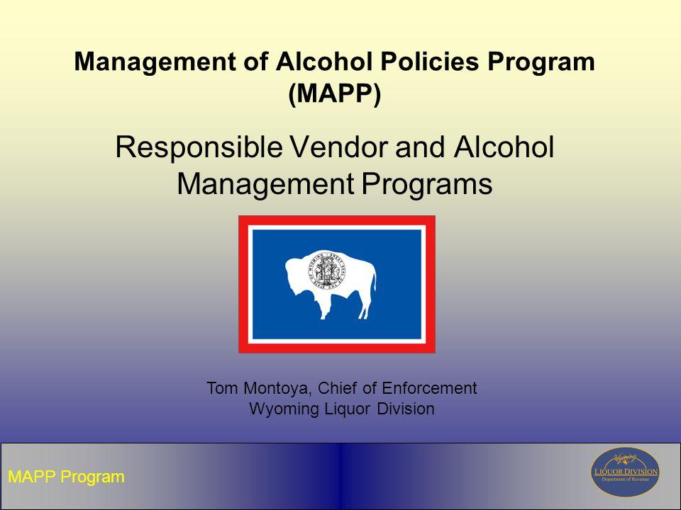 Management of Alcohol Policies Program (MAPP) Responsible Vendor and Alcohol Management Programs Tom Montoya, Chief of Enforcement Wyoming Liquor Division