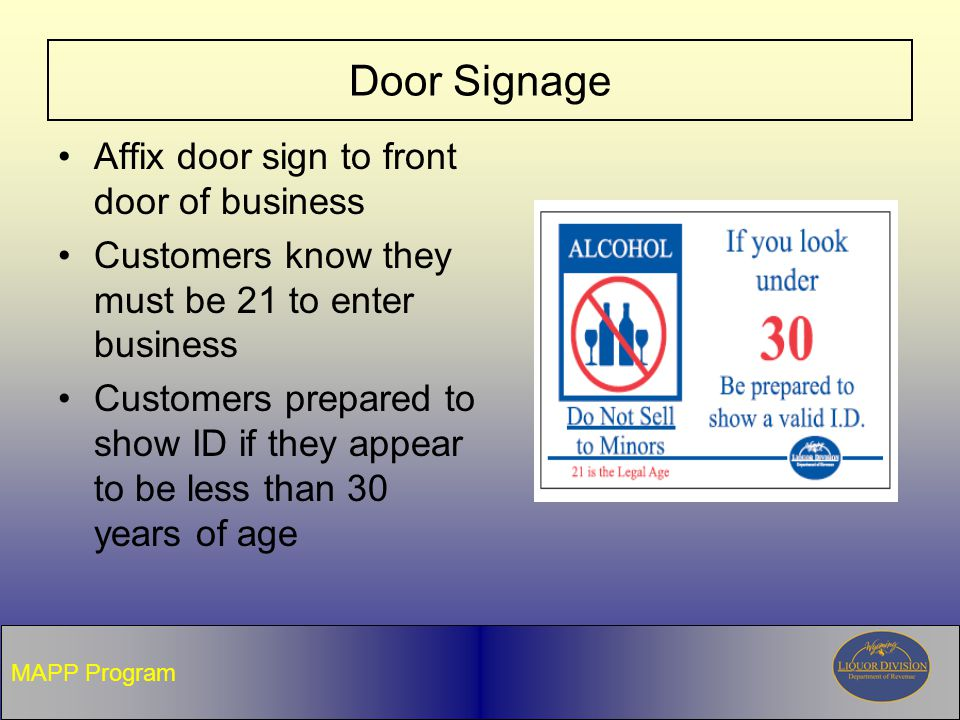 Door Signage Affix door sign to front door of business Customers know they must be 21 to enter business Customers prepared to show ID if they appear to be less than 30 years of age MAPP Program