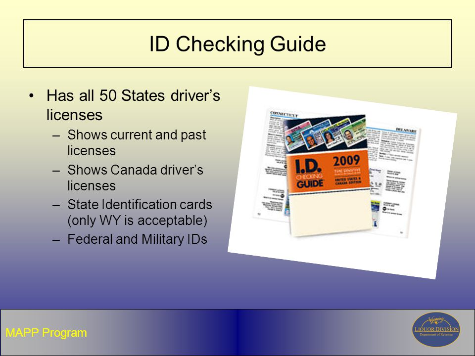 ID Checking Guide Has all 50 States driver's licenses –Shows current and past licenses –Shows Canada driver's licenses –State Identification cards (only WY is acceptable) –Federal and Military IDs MAPP Program
