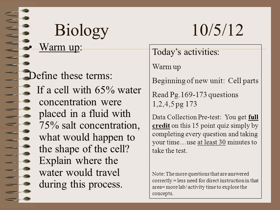 Biology 10/5/12 Warm up: Define these terms: If a cell with 65% water concentration were placed in a fluid with 75% salt concentration, what would happen to the shape of the cell.