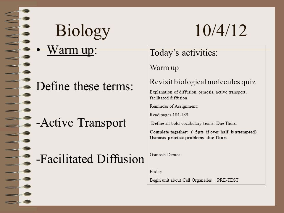 Biology 10/4/12 Warm up: Define these terms: -Active Transport -Facilitated Diffusion Today's activities: Warm up Revisit biological molecules quiz Explanation of diffusion, osmosis, active transport, facilitated diffusion.