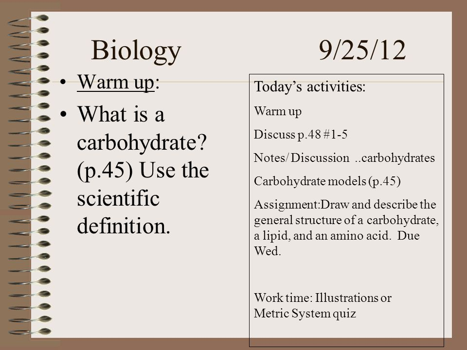 Biology 9/25/12 Warm up: What is a carbohydrate. (p.45) Use the scientific definition.