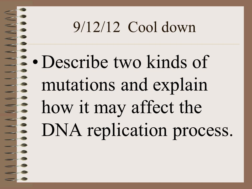 9/12/12 Cool down Describe two kinds of mutations and explain how it may affect the DNA replication process.
