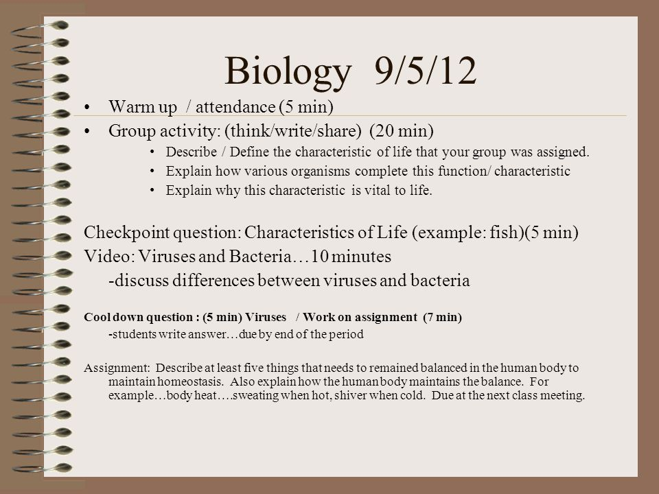 Biology 9/5/12 Warm up / attendance (5 min) Group activity: (think/write/share) (20 min) Describe / Define the characteristic of life that your group was assigned.