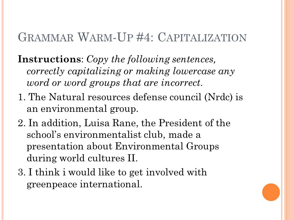 G RAMMAR W ARM -U P #4: C APITALIZATION Instructions : Copy the following sentences, correctly capitalizing or making lowercase any word or word group
