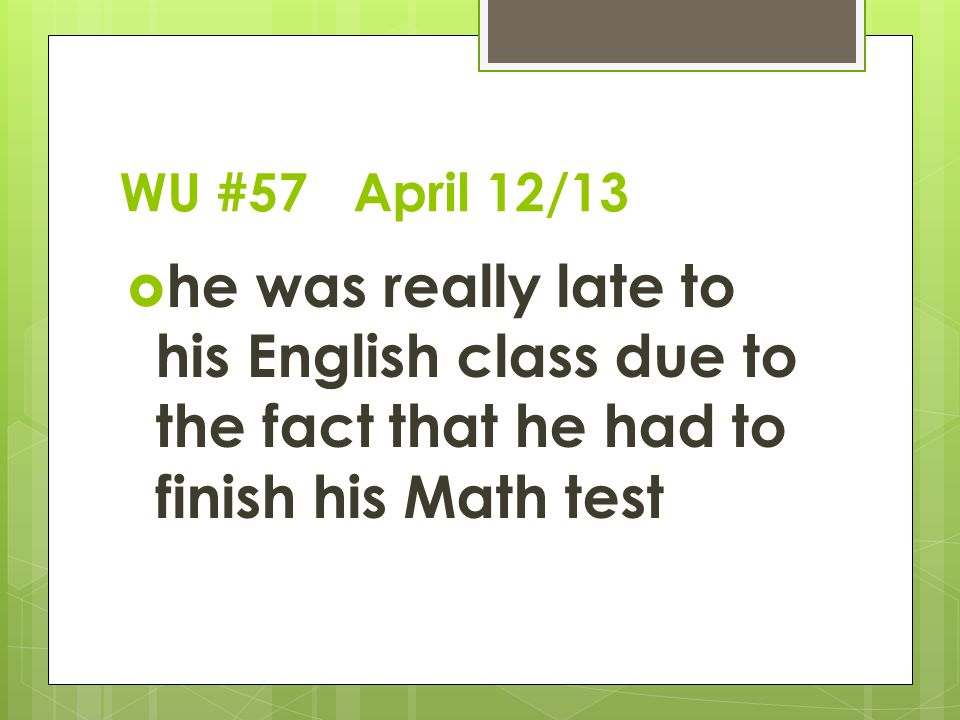 WU #57 April 12/13  he was really late to his English class due to the fact that he had to finish his Math test