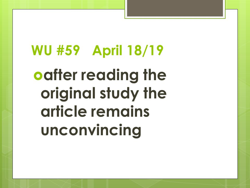 WU #59 April 18/19  after reading the original study the article remains unconvincing