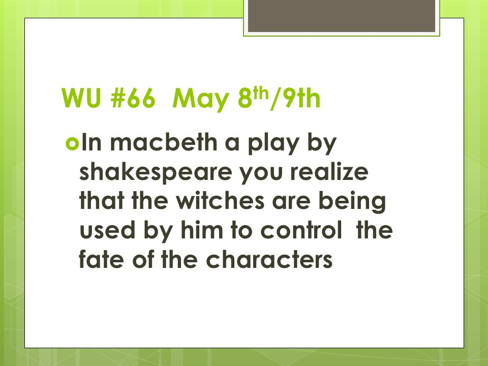 WU #66 May 8 th /9th  In macbeth a play by shakespeare you realize that the witches are being used by him to control the fate of the characters