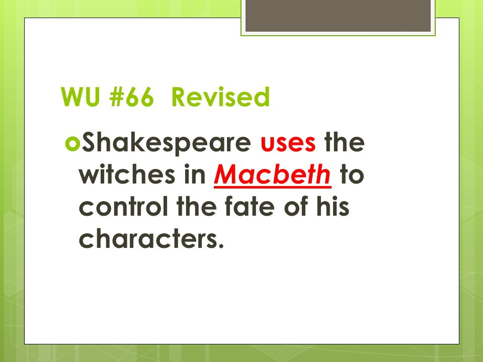 WU #66 Revised  Shakespeare uses the witches in Macbeth to control the fate of his characters.
