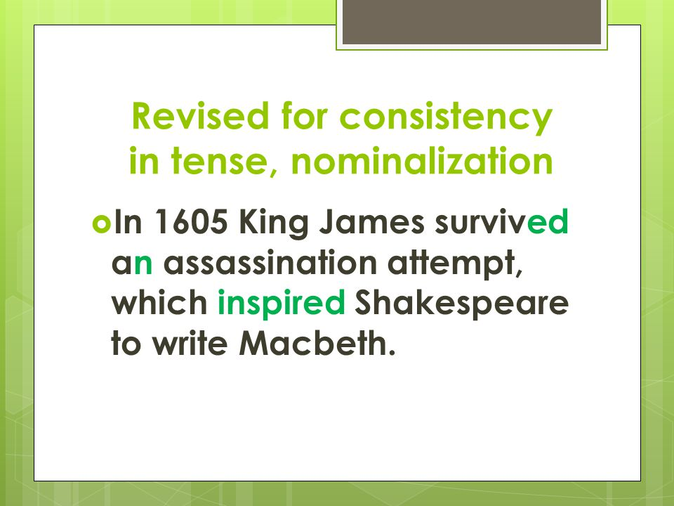 Revised for consistency in tense, nominalization  In 1605 King James survived an assassination attempt, which inspired Shakespeare to write Macbeth.