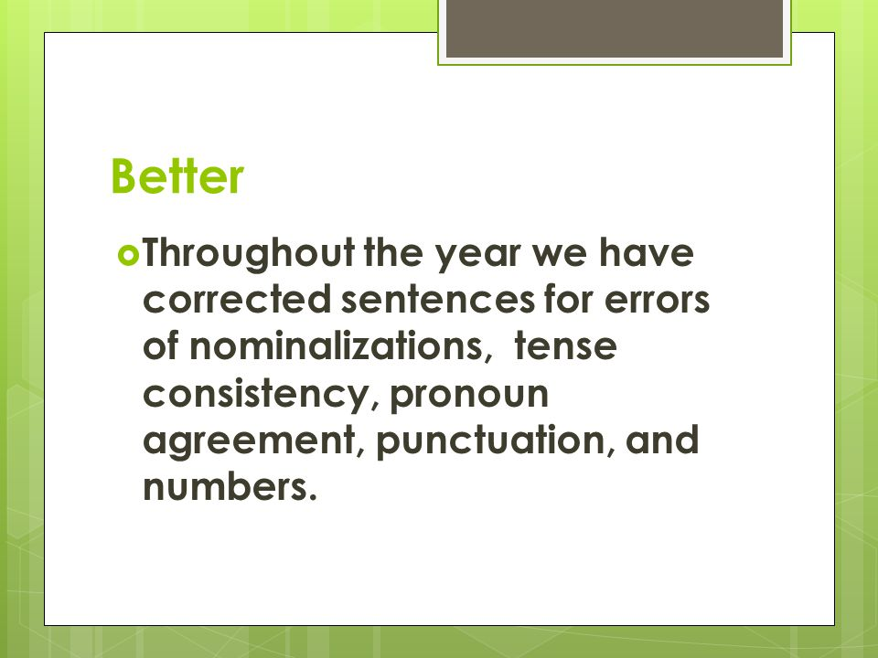 Better  Throughout the year we have corrected sentences for errors of nominalizations, tense consistency, pronoun agreement, punctuation, and numbers.