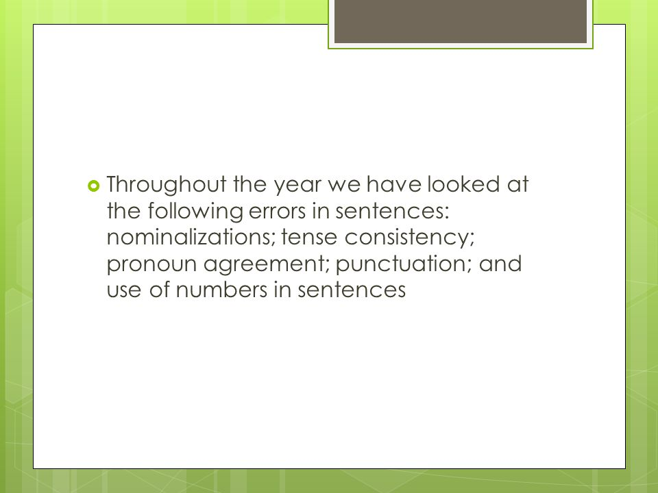  Throughout the year we have looked at the following errors in sentences: nominalizations; tense consistency; pronoun agreement; punctuation; and use of numbers in sentences