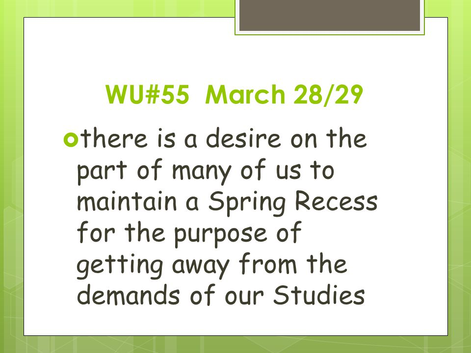 WU#55 March 28/29  there is a desire on the part of many of us to maintain a Spring Recess for the purpose of getting away from the demands of our Studies