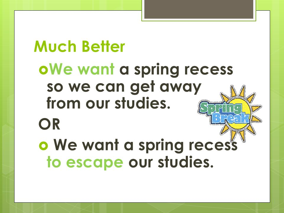 Much Better  We want a spring recess so we can get away from our studies.