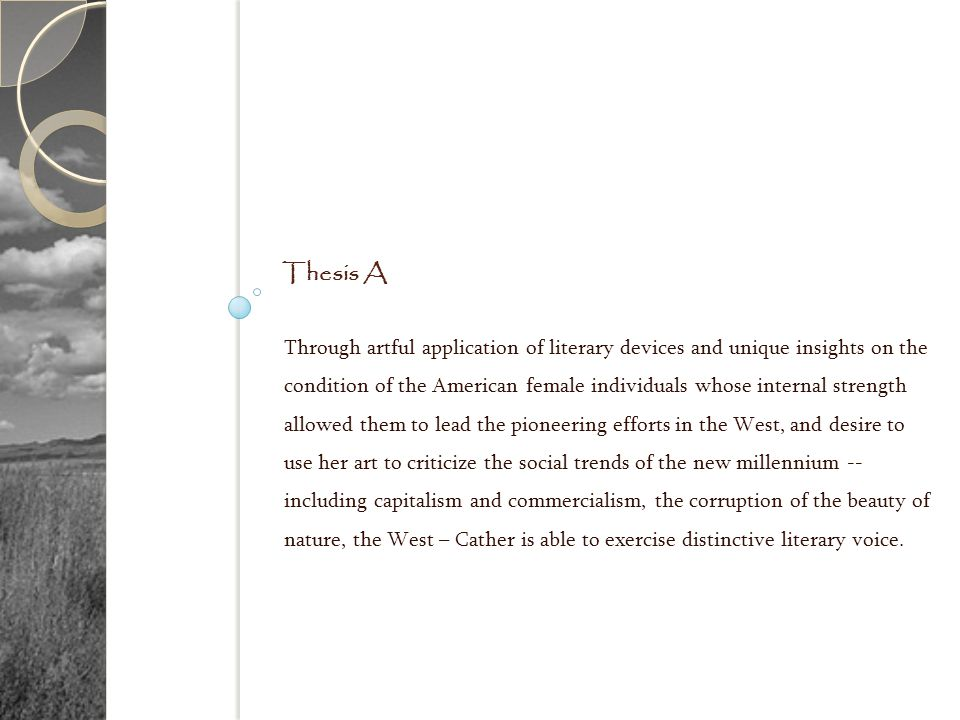 Thesis A Through artful application of literary devices and unique insights on the condition of the American female individuals whose internal strength allowed them to lead the pioneering efforts in the West, and desire to use her art to criticize the social trends of the new millennium -- including capitalism and commercialism, the corruption of the beauty of nature, the West – Cather is able to exercise distinctive literary voice.