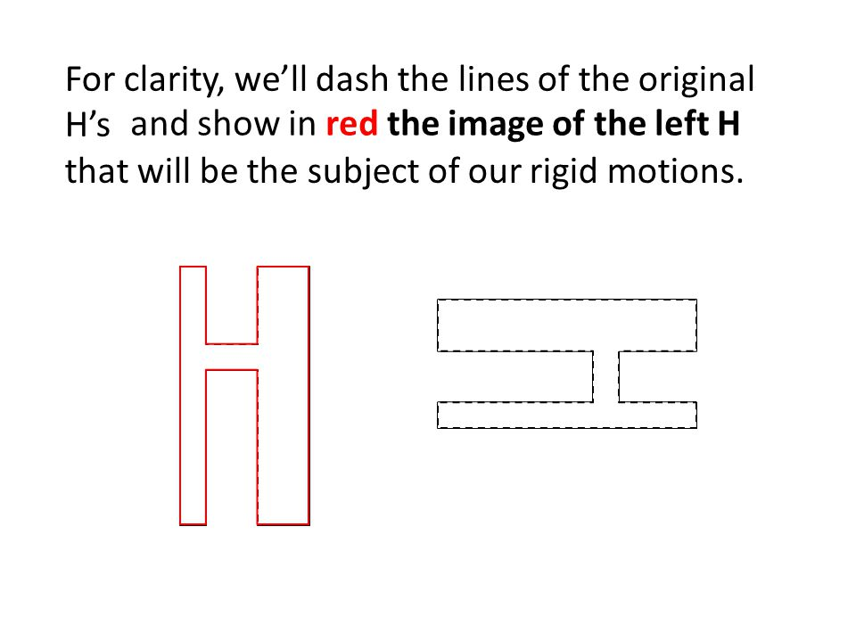For clarity, we'll dash the lines of the original H's and show in red the image of the left H that will be the subject of our rigid motions.