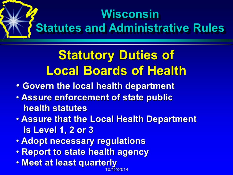 10/12/2014 Wisconsin Statutes and Administrative Rules Statutory Duties of Local Boards of Health Govern the local health department Govern the local health department Assure enforcement of state public Assure enforcement of state public health statutes health statutes Assure that the Local Health Department Assure that the Local Health Department is Level 1, 2 or 3 is Level 1, 2 or 3 Adopt necessary regulations Adopt necessary regulations Report to state health agency Report to state health agency Meet at least quarterly Meet at least quarterly