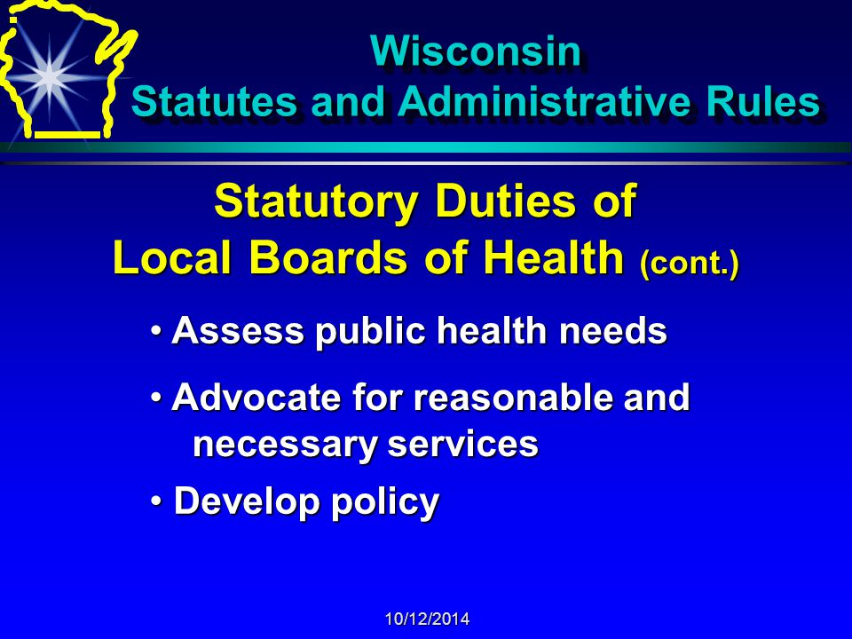 10/12/2014 Wisconsin Statutes and Administrative Rules Statutory Duties of Local Boards of Health (cont.) Provide leadership that: Provide leadership that: - fosters local involvement and commitment - fosters local involvement and commitment - emphasizes public health needs - emphasizes public health needs - advocates for equitable distribution of - advocates for equitable distribution of public health resources and complementary public health resources and complementary private activities commensurate with private activities commensurate with public health needs public health needs