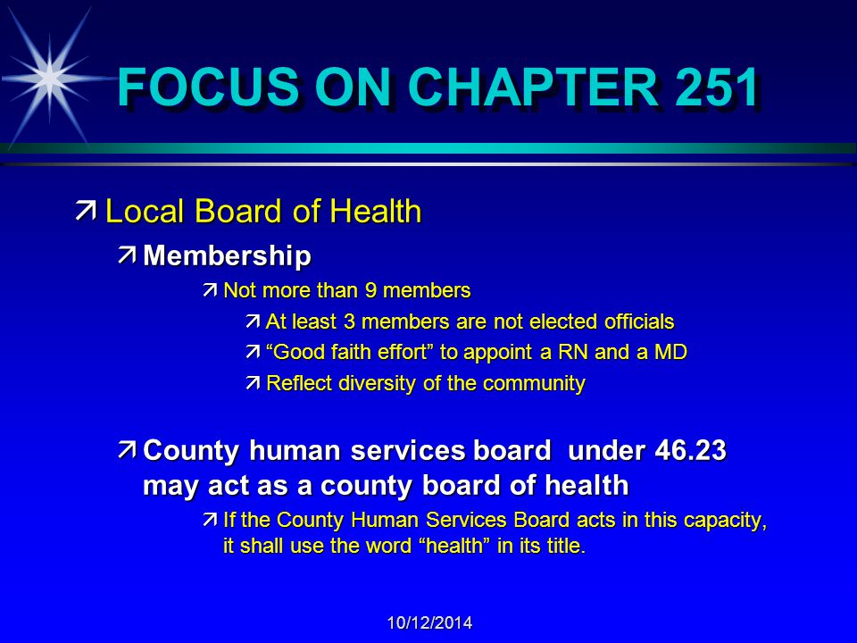 10/12/2014 FOCUS ON CHAPTER 251 äLocal Board of Health äMembership äNot more than 9 members äAt least 3 members are not elected officials ä Good faith effort to appoint a RN and a MD äReflect diversity of the community äCounty human services board under 46.23 may act as a county board of health äIf the County Human Services Board acts in this capacity, it shall use the word health in its title.