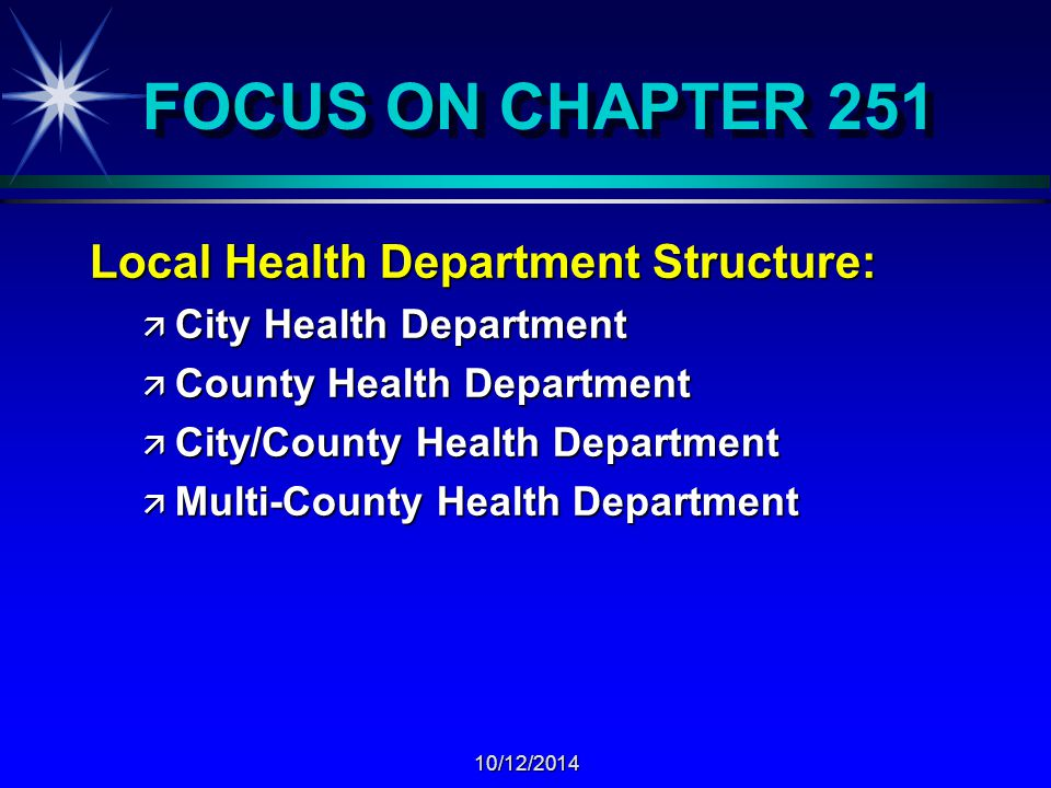 10/12/2014 FOCUS ON CHAPTER 251 Local Health Department Structure: ä City Health Department ä County Health Department ä City/County Health Department ä Multi-County Health Department