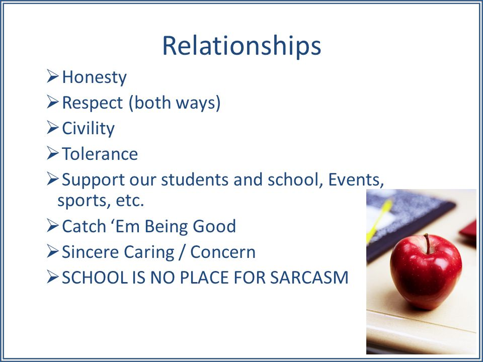 Relationships  Honesty  Respect (both ways)  Civility  Tolerance  Support our students and school, Events, sports, etc.